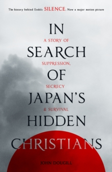 In Search of Japan's Hidden Christians : A Story of Suppression, Secrecy and Survival, Paperback Book