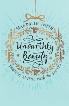 Unearthly Beauty : Through Advent with the Saints, Paperback Book