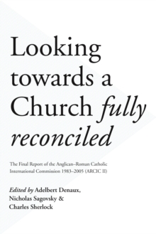 Looking Towards a Church Fully Reconciled : The Final Report of the Anglican-Roman Catholic International Commission 1983-2005 (Arcic II), Paperback Book