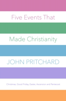 Five Events that Made Christianity : Christmas, Good Friday, Easter, Ascension and Pentecost, EPUB eBook