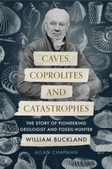 Caves, Coprolites and Catastrophes : The Story of Pioneering Geologist and Fossil-Hunter William Buckland, EPUB eBook