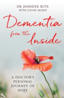 Dementia from the Inside : A Doctor's Personal Journey of Hope, Paperback / softback Book