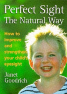 Perfect Sight the Natural Way : How to Improve and Strengthen Your Child's Eyesight, Paperback Book