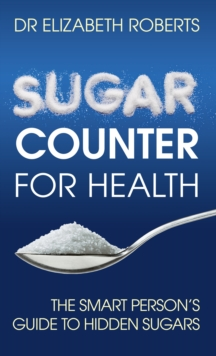 Sugar Counter for Health : The Smart Person's Guide to Hidden Sugars, Paperback / softback Book