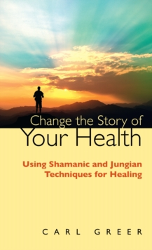 Change the Story of Your Health : Using Shamanic and Jungian Techniques for Healing, Paperback Book