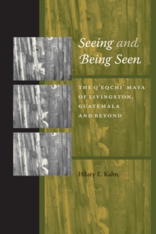 Seeing and Being Seen : The Q'eqchi' Maya of Livingston, Guatemala, and Beyond, Paperback / softback Book