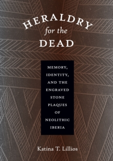 Heraldry for the Dead : Memory, Identity, and the Engraved Stone Plaques of Neolithic Iberia, Paperback Book