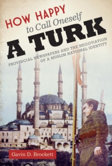 How Happy to Call Oneself a Turk : Provincial Newspapers and the Negotiation of a Muslim National Identity, Paperback Book