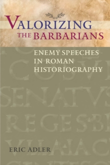 Valorizing the Barbarians : Enemy Speeches in Roman Historiography, Paperback Book