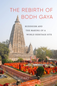 The Rebirth of Bodh Gaya : Buddhism and the Making of a World Heritage Site, Paperback Book