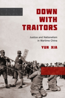 Down with Traitors : Justice and Nationalism in Wartime China, Paperback Book