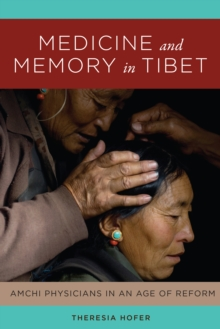 Medicine and Memory in Tibet : Amchi Physicians in an Age of Reform, Hardback Book