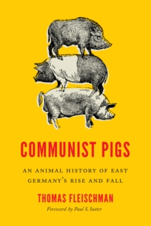 Communist Pigs : An Animal History of East Germany's Rise and Fall, Hardback Book