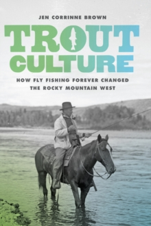 Trout Culture : How Fly Fishing Forever Changed the Rocky Mountain West, EPUB eBook
