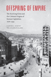 Offspring of Empire : The Koch'ang Kims and the Colonial Origins of Korean Capitalism, 1876-1945, Paperback Book