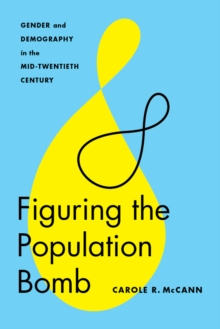 Figuring the Population Bomb : Gender and Demography in the Mid-Twentieth Century, Paperback / softback Book