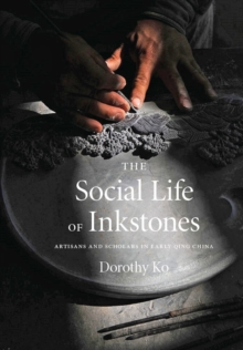 The Social Life of Inkstones : Artisans and Scholars in Early Qing China, Hardback Book