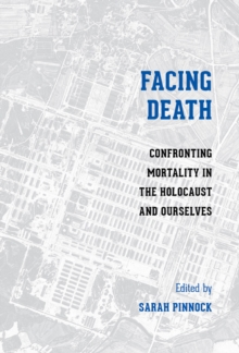 Facing Death : Confronting Mortality in the Holocaust and Ourselves, Paperback Book