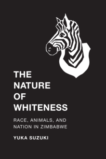 The Nature of Whiteness : Race, Animals, and Nation in Zimbabwe, Paperback Book