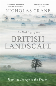 The Making of the British Landscape : From the Ice Age to the Present, Hardback Book