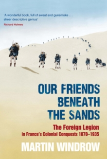 Our Friends Beneath the Sands : The Foreign Legion in France's Colonial Conquests 1870-1935, EPUB eBook