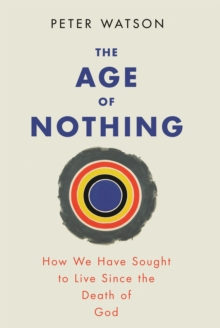 The Age of Nothing : How We Have Sought To Live Since The Death of God, EPUB eBook