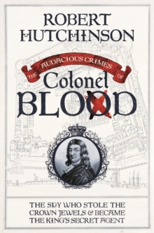 The Audacious Crimes of Colonel Blood : The Spy Who Stole the Crown Jewels and Became the King s Secret Agent, EPUB eBook