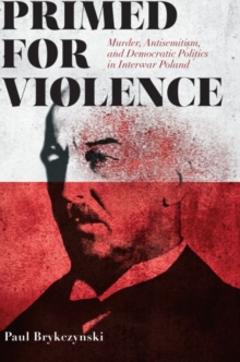 Primed for Violence : Murder, Antisemitism, and Democratic Politics in Interwar Poland, Hardback Book