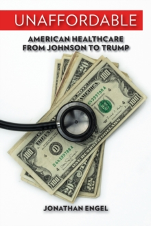 Unaffordable : American Healthcare from Johnson to Trump, PDF eBook
