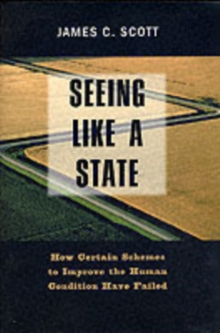 Seeing Like a State : How Certain Schemes to Improve the Human Condition Have Failed, Paperback / softback Book