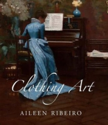 Clothing Art : The Visual Culture of Fashion, 1600-1914, Hardback Book