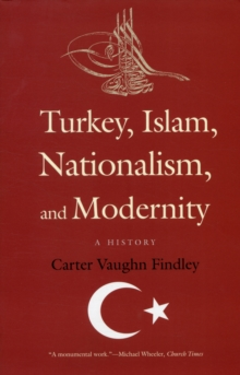 Turkey, Islam, Nationalism, and Modernity : A History, Paperback / softback Book