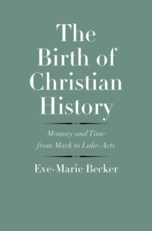 The Birth of Christian History : Memory and Time from Mark to Luke-Acts, Hardback Book