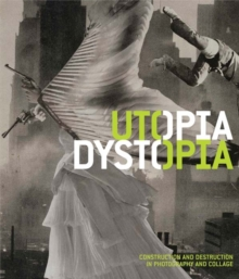Utopia/Dystopia : Construction and Destruction in Photography and Collage, Paperback / softback Book