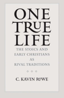 One True Life : The Stoics and Early Christians as Rival Traditions, Hardback Book