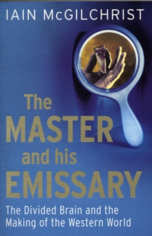 The Master and His Emissary : The Divided Brain and the Making of the Western World, Paperback / softback Book
