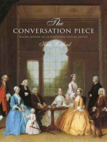The Conversation Piece : Making Modern Art in 18th-Century Britain, Hardback Book