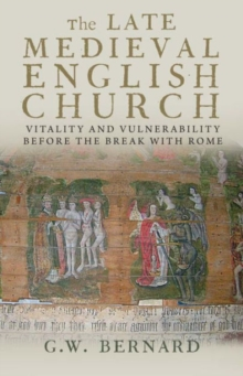 The Late Medieval English Church : Vitality and Vulnerability Before the Break with Rome, Paperback Book