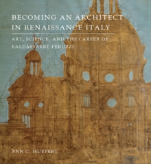 Becoming an Architect in Renaissance Italy : Art, Science, and the Career of Baldassarre Peruzzi, Hardback Book