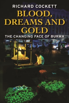 Blood, Dreams and Gold : The Changing Face of Burma, Hardback Book