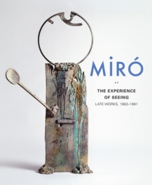 Miro : The Experience of Seeing-Late Works, 1963-1981, Hardback Book