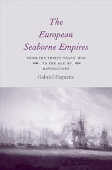 The European Seaborne Empires : From the Thirty Years' War to the Age of Revolutions, Hardback Book