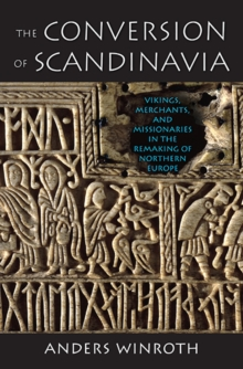 The Conversion of Scandinavia : Vikings, Merchants, and Missionaries in the Remaking of Northern Europe, Paperback / softback Book