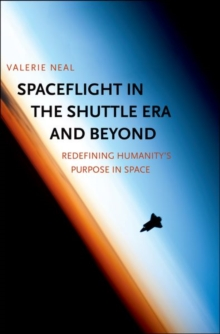Spaceflight in the Shuttle Era and Beyond : Redefining Humanity's Purpose in Space, Hardback Book
