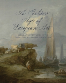 A Golden Age of European Art : Celebrating Fifty Years of the Sarah Campbell Blaffer Foundation, Hardback Book