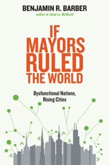 If Mayors Ruled the World : Dysfunctional Nations, Rising Cities, Paperback Book