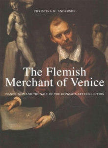 The Flemish Merchant of Venice : Daniel Nijs and the Sale of the Gonzaga Art Collection, Hardback Book