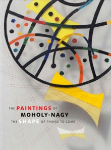 The Paintings of Moholy-Nagy : The Shape of Things to Come, Hardback Book