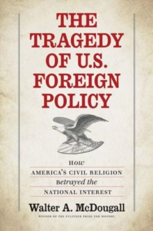 The Tragedy of U.S. Foreign Policy : How America's Civil Religion Betrayed the National Interest, Hardback Book