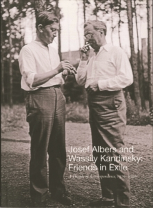 Josef Albers and Wassily Kandinsky : Friends in Exile: A Decade of Correspondence, 1929--1940, Paperback Book